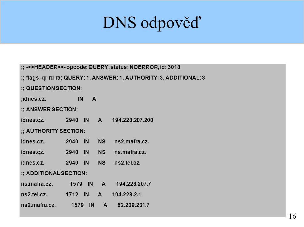 16 DNS odpověď ;; ->>HEADER<<- opcode: QUERY, status: NOERROR, id: 3018 ;; flags: qr rd ra; QUERY: 1, ANSWER: 1, AUTHORITY: 3, ADDITIONAL: 3 ;; QUESTION SECTION: ;idnes.cz.