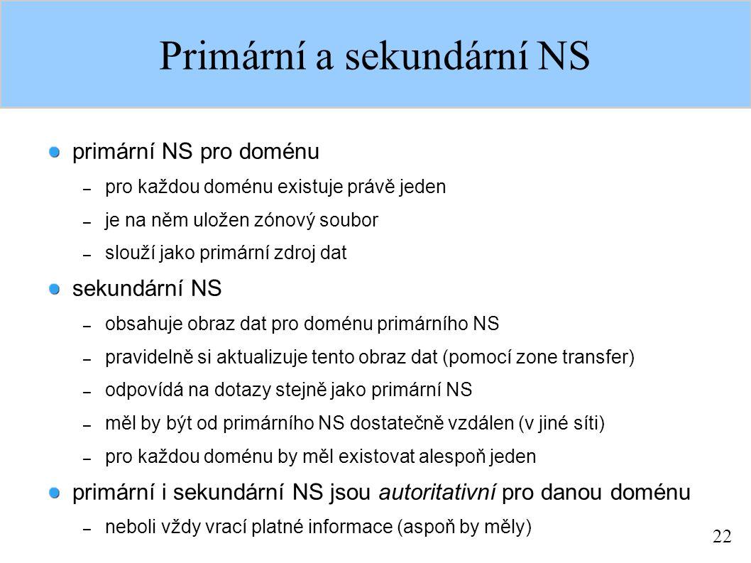 22 Primární a sekundární NS primární NS pro doménu – pro každou doménu existuje právě jeden – je na něm uložen zónový soubor – slouží jako primární zdroj dat sekundární NS – obsahuje obraz dat pro doménu primárního NS – pravidelně si aktualizuje tento obraz dat (pomocí zone transfer) – odpovídá na dotazy stejně jako primární NS – měl by být od primárního NS dostatečně vzdálen (v jiné síti) – pro každou doménu by měl existovat alespoň jeden primární i sekundární NS jsou autoritativní pro danou doménu – neboli vždy vrací platné informace (aspoň by měly)