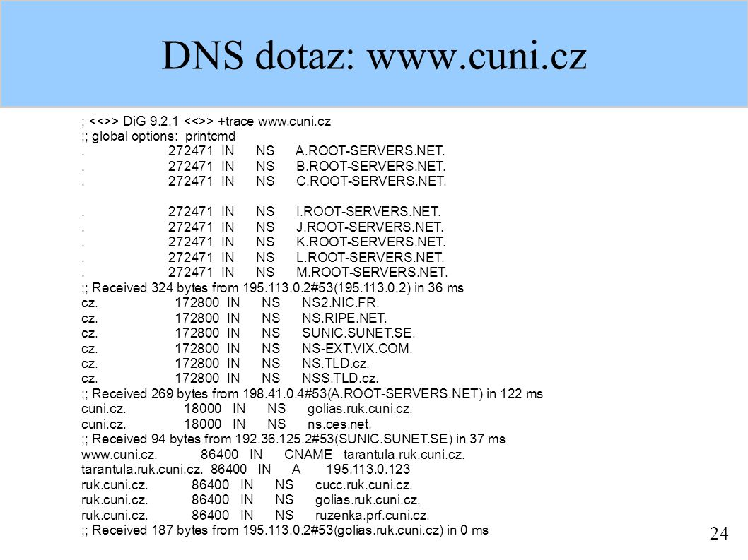 24 DNS dotaz: www.cuni.cz ; > DiG 9.2.1 > +trace www.cuni.cz ;; global options: printcmd. 272471 IN NS A.ROOT-SERVERS.NET.. 272471 IN NS B.ROOT-SERVER