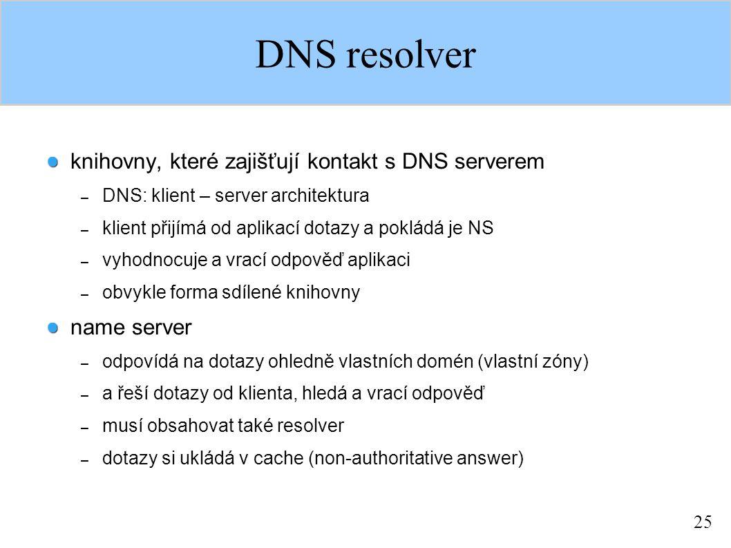 25 DNS resolver knihovny, které zajišťují kontakt s DNS serverem – DNS: klient – server architektura – klient přijímá od aplikací dotazy a pokládá je NS – vyhodnocuje a vrací odpověď aplikaci – obvykle forma sdílené knihovny name server – odpovídá na dotazy ohledně vlastních domén (vlastní zóny) – a řeší dotazy od klienta, hledá a vrací odpověď – musí obsahovat také resolver – dotazy si ukládá v cache (non-authoritative answer)