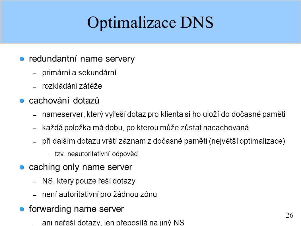 26 Optimalizace DNS redundantní name servery – primární a sekundární – rozkládání zátěže cachování dotazů – nameserver, který vyřeší dotaz pro klienta si ho uloží do dočasné paměti – každá položka má dobu, po kterou může zůstat nacachovaná – při dalším dotazu vrátí záznam z dočasné paměti (největší optimalizace) tzv.