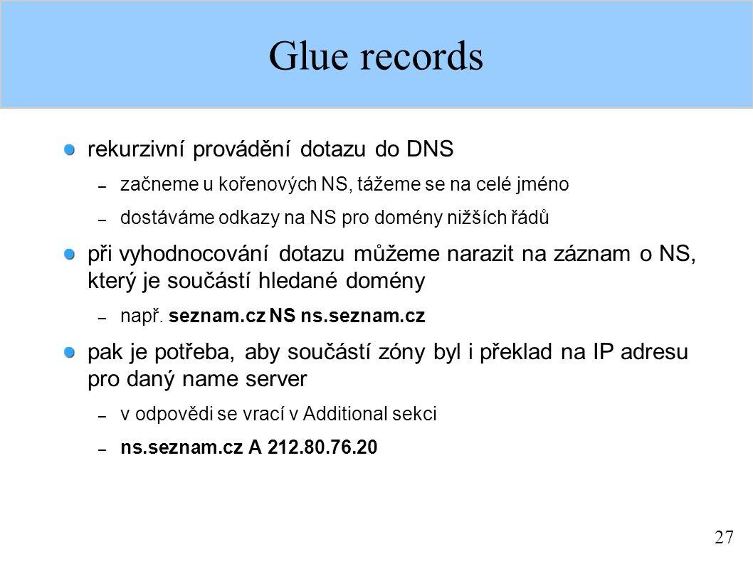 27 Glue records rekurzivní provádění dotazu do DNS – začneme u kořenových NS, tážeme se na celé jméno – dostáváme odkazy na NS pro domény nižších řádů při vyhodnocování dotazu můžeme narazit na záznam o NS, který je součástí hledané domény – např.