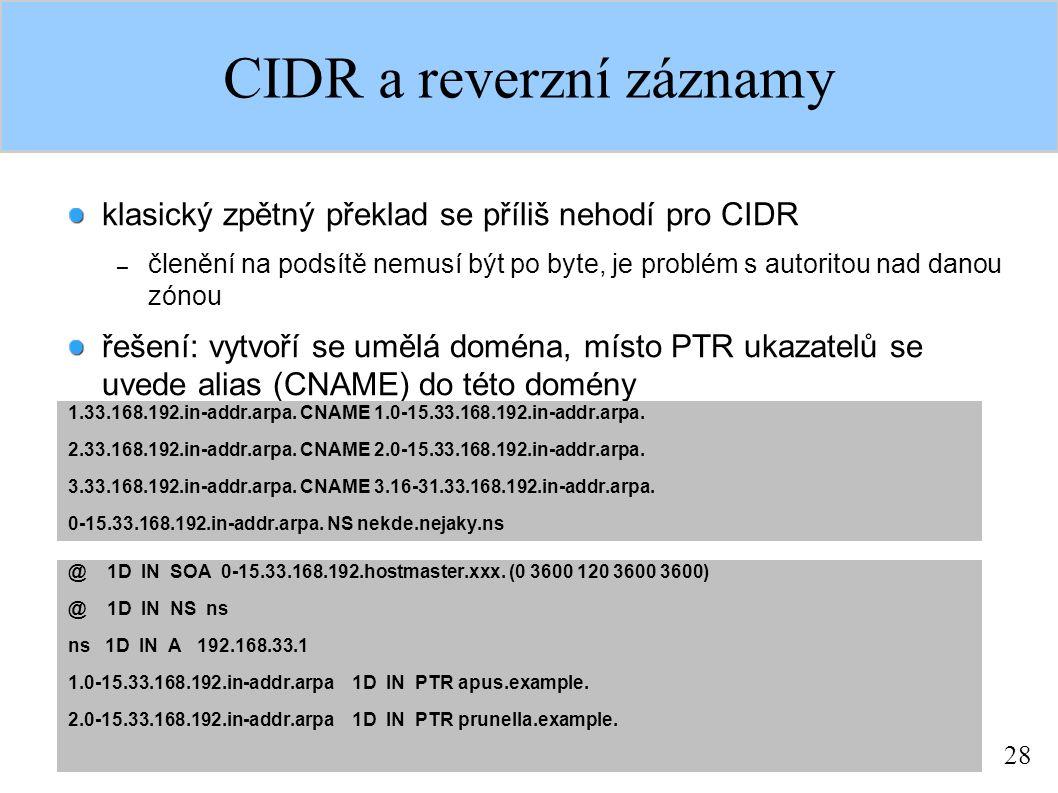 28 CIDR a reverzní záznamy klasický zpětný překlad se příliš nehodí pro CIDR – členění na podsítě nemusí být po byte, je problém s autoritou nad danou zónou řešení: vytvoří se umělá doména, místo PTR ukazatelů se uvede alias (CNAME) do této domény 1.33.168.192.in-addr.arpa.