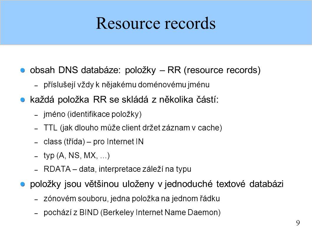 9 Resource records obsah DNS databáze: položky – RR (resource records) – příslušejí vždy k nějakému doménovému jménu každá položka RR se skládá z několika částí: – jméno (identifikace položky) – TTL (jak dlouho může client držet záznam v cache) – class (třída) – pro Internet IN – typ (A, NS, MX,...) – RDATA – data, interpretace záleží na typu položky jsou většinou uloženy v jednoduché textové databázi – zónovém souboru, jedna položka na jednom řádku – pochází z BIND (Berkeley Internet Name Daemon)
