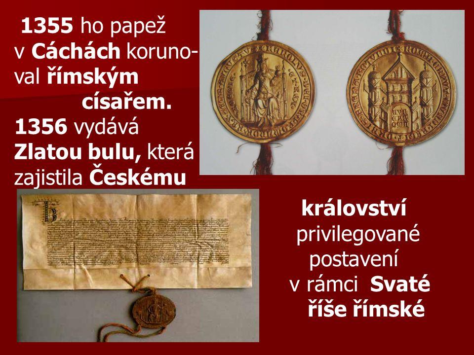 1355 ho papež v Cáchách koruno- val římským císařem. 1356 vydává Zlatou bulu, která zajistila Českému království privilegované postavení v rámci Svaté