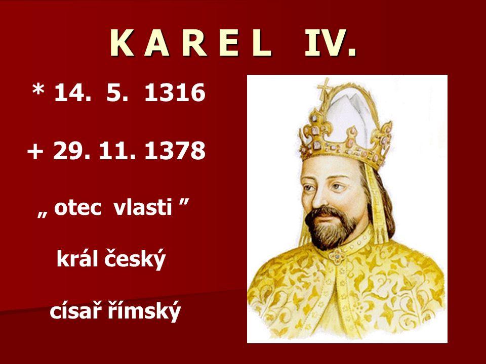 "K A R E L IV. K A R E L IV. * 14. 5. 1316 + 29. 11. 1378 "" otec vlasti král český císař římský"
