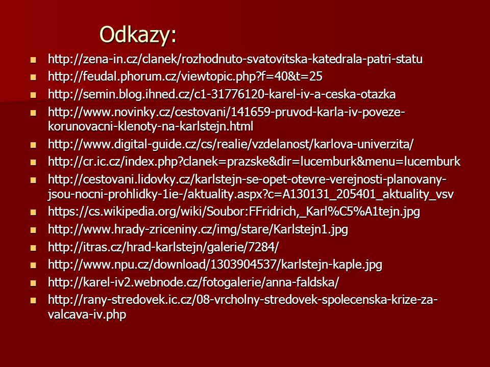 Odkazy: http://zena-in.cz/clanek/rozhodnuto-svatovitska-katedrala-patri-statu http://zena-in.cz/clanek/rozhodnuto-svatovitska-katedrala-patri-statu http://feudal.phorum.cz/viewtopic.php f=40&t=25 http://feudal.phorum.cz/viewtopic.php f=40&t=25 http://semin.blog.ihned.cz/c1-31776120-karel-iv-a-ceska-otazka http://semin.blog.ihned.cz/c1-31776120-karel-iv-a-ceska-otazka http://www.novinky.cz/cestovani/141659-pruvod-karla-iv-poveze- korunovacni-klenoty-na-karlstejn.html http://www.novinky.cz/cestovani/141659-pruvod-karla-iv-poveze- korunovacni-klenoty-na-karlstejn.html http://www.digital-guide.cz/cs/realie/vzdelanost/karlova-univerzita/ http://www.digital-guide.cz/cs/realie/vzdelanost/karlova-univerzita/ http://cr.ic.cz/index.php clanek=prazske&dir=lucemburk&menu=lucemburk http://cr.ic.cz/index.php clanek=prazske&dir=lucemburk&menu=lucemburk http://cestovani.lidovky.cz/karlstejn-se-opet-otevre-verejnosti-planovany- jsou-nocni-prohlidky-1ie-/aktuality.aspx c=A130131_205401_aktuality_vsv http://cestovani.lidovky.cz/karlstejn-se-opet-otevre-verejnosti-planovany- jsou-nocni-prohlidky-1ie-/aktuality.aspx c=A130131_205401_aktuality_vsv https://cs.wikipedia.org/wiki/Soubor:FFridrich,_Karl%C5%A1tejn.jpg https://cs.wikipedia.org/wiki/Soubor:FFridrich,_Karl%C5%A1tejn.jpg http://www.hrady-zriceniny.cz/img/stare/Karlstejn1.jpg http://www.hrady-zriceniny.cz/img/stare/Karlstejn1.jpg http://itras.cz/hrad-karlstejn/galerie/7284/ http://itras.cz/hrad-karlstejn/galerie/7284/ http://www.npu.cz/download/1303904537/karlstejn-kaple.jpg http://www.npu.cz/download/1303904537/karlstejn-kaple.jpg http://karel-iv2.webnode.cz/fotogalerie/anna-faldska/ http://karel-iv2.webnode.cz/fotogalerie/anna-faldska/ http://rany-stredovek.ic.cz/08-vrcholny-stredovek-spolecenska-krize-za- valcava-iv.php http://rany-stredovek.ic.cz/08-vrcholny-stredovek-spolecenska-krize-za- valcava-iv.php