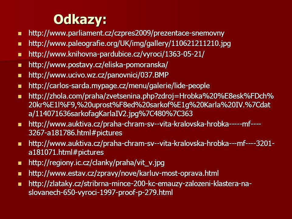 Odkazy: http://www.parliament.cz/czpres2009/prezentace-snemovny http://www.parliament.cz/czpres2009/prezentace-snemovny http://www.paleografie.org/UK/img/gallery/110621211210.jpg http://www.paleografie.org/UK/img/gallery/110621211210.jpg http://www.knihovna-pardubice.cz/vyroci/1363-05-21/ http://www.knihovna-pardubice.cz/vyroci/1363-05-21/ http://www.postavy.cz/eliska-pomoranska/ http://www.postavy.cz/eliska-pomoranska/ http://www.ucivo.wz.cz/panovnici/037.BMP http://www.ucivo.wz.cz/panovnici/037.BMP http://carlos-sarda.mypage.cz/menu/galerie/lide-people http://carlos-sarda.mypage.cz/menu/galerie/lide-people http://zhola.com/praha/zvetsenina.php zdroj=Hrobka%20%E8esk%FDch% 20kr%E1l%F9,%20uprost%F8ed%20sarkof%E1g%20Karla%20IV.%7Cdat a/114071636sarkofagKarlaIV2.jpg%7C480%7C363 http://zhola.com/praha/zvetsenina.php zdroj=Hrobka%20%E8esk%FDch% 20kr%E1l%F9,%20uprost%F8ed%20sarkof%E1g%20Karla%20IV.%7Cdat a/114071636sarkofagKarlaIV2.jpg%7C480%7C363 http://www.auktiva.cz/praha-chram-sv--vita-kralovska-hrobka-----mf---- 3267-a181786.html#pictures http://www.auktiva.cz/praha-chram-sv--vita-kralovska-hrobka-----mf---- 3267-a181786.html#pictures http://www.auktiva.cz/praha-chram-sv--vita-kralovska-hrobka---mf----3201- a181071.html#pictures http://www.auktiva.cz/praha-chram-sv--vita-kralovska-hrobka---mf----3201- a181071.html#pictures http://regiony.ic.cz/clanky/praha/vit_v.jpg http://regiony.ic.cz/clanky/praha/vit_v.jpg http://www.estav.cz/zpravy/nove/karluv-most-oprava.html http://www.estav.cz/zpravy/nove/karluv-most-oprava.html http://zlataky.cz/stribrna-mince-200-kc-emauzy-zalozeni-klastera-na- slovanech-650-vyroci-1997-proof-p-279.html http://zlataky.cz/stribrna-mince-200-kc-emauzy-zalozeni-klastera-na- slovanech-650-vyroci-1997-proof-p-279.html