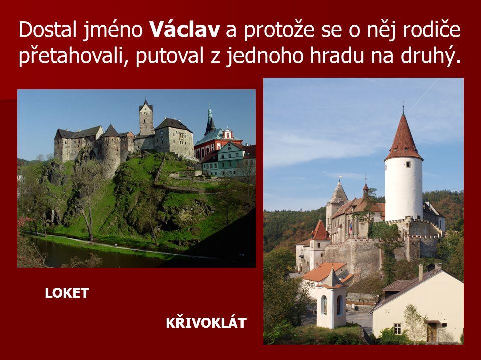Dostal jméno Václav a protože se o něj rodiče přetahovali, putoval z jednoho hradu na druhý. LOKET KŘIVOKLÁT