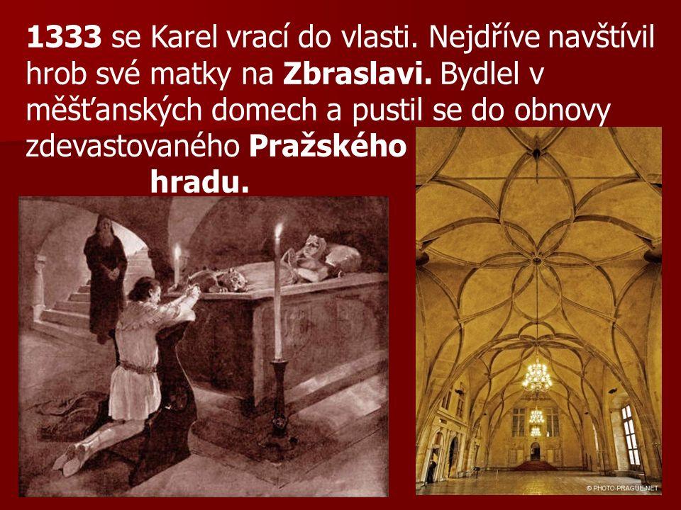 1333 se Karel vrací do vlasti. Nejdříve navštívil hrob své matky na Zbraslavi. Bydlel v měšťanských domech a pustil se do obnovy zdevastovaného Pražsk