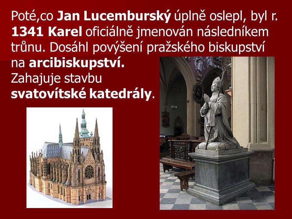 Poté,co Jan Lucemburský úplně oslepl, byl r. 1341 Karel oficiálně jmenován následníkem trůnu. Dosáhl povýšení pražského biskupství na arcibiskupství.