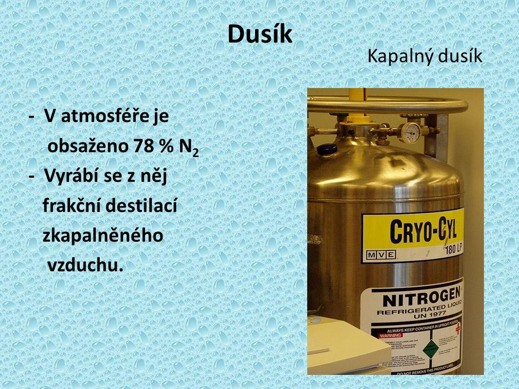 Dusík Kapalný dusík - V atmosféře je obsaženo 78 % N 2 - Vyrábí se z něj frakční destilací zkapalněného vzduchu.