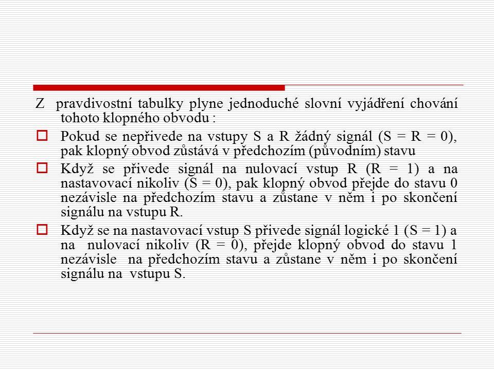 Z pravdivostní tabulky plyne jednoduché slovní vyjádření chování tohoto klopného obvodu :  Pokud se nepřivede na vstupy S a R žádný signál (S = R = 0), pak klopný obvod zůstává v předchozím (původním) stavu  Když se přivede signál na nulovací vstup R (R = 1) a na nastavovací nikoliv (S = 0), pak klopný obvod přejde do stavu 0 nezávisle na předchozím stavu a zůstane v něm i po skončení signálu na vstupu R.