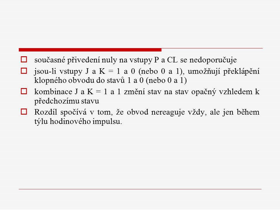  současné přivedení nuly na vstupy P a CL se nedoporučuje  jsou-li vstupy J a K = 1 a 0 (nebo 0 a 1), umožňují překlápění klopného obvodu do stavů 1 a 0 (nebo 0 a 1)  kombinace J a K = 1 a 1 změní stav na stav opačný vzhledem k předchozímu stavu  Rozdíl spočívá v tom, že obvod nereaguje vždy, ale jen během týlu hodinového impulsu.