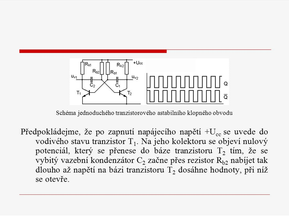 Schéma jednoduchého tranzistorového astabilního klopného obvodu Předpokládejme, že po zapnutí napájecího napětí +U cc se uvede do vodivého stavu tranzistor T 1.