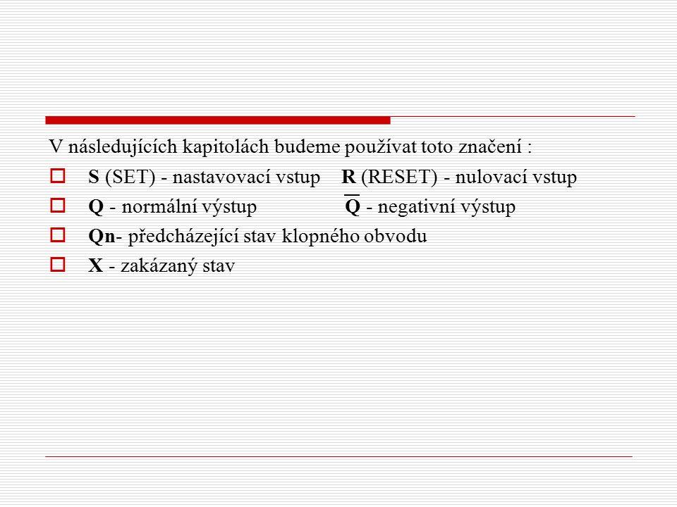 V následujících kapitolách budeme používat toto značení :  S (SET) - nastavovací vstup R (RESET) - nulovací vstup  Q - normální výstup Q - negativní výstup  Qn- předcházející stav klopného obvodu  X - zakázaný stav