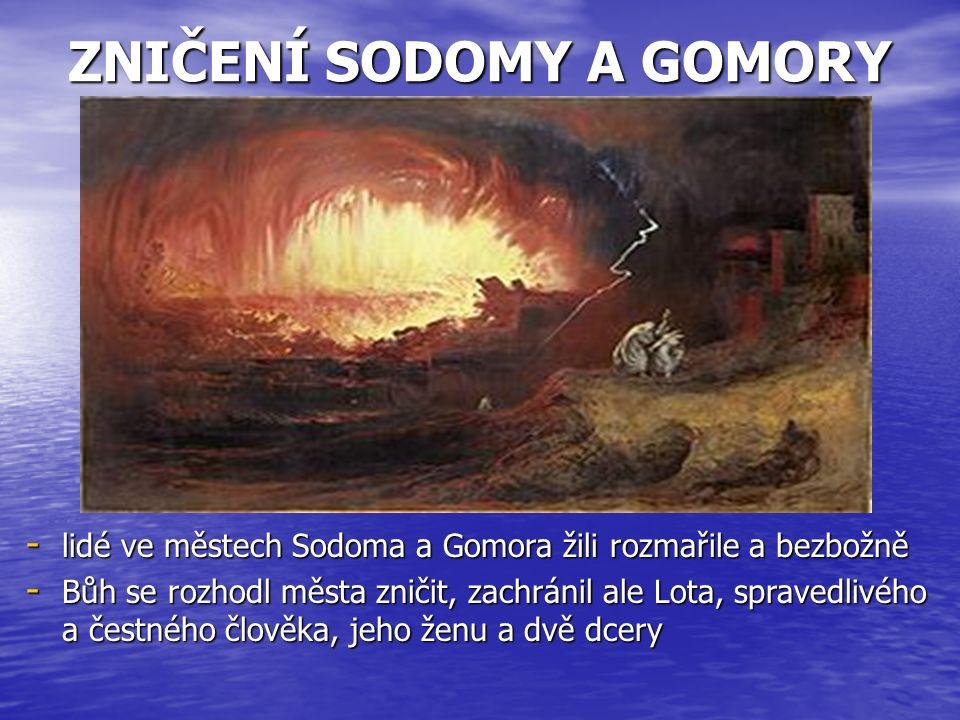 ZNIČENÍ SODOMY A GOMORY - lidé ve městech Sodoma a Gomora žili rozmařile a bezbožně - Bůh se rozhodl města zničit, zachránil ale Lota, spravedlivého a čestného člověka, jeho ženu a dvě dcery