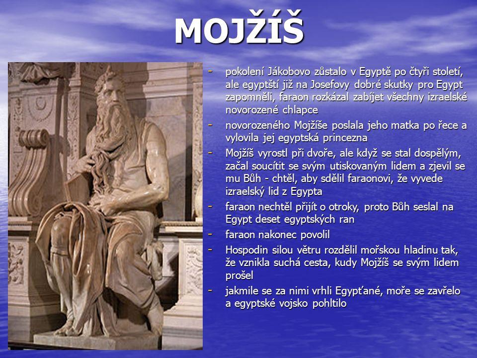 MOJŽÍŠ - pokolení Jákobovo zůstalo v Egyptě po čtyři století, ale egyptští již na Josefovy dobré skutky pro Egypt zapomněli, faraon rozkázal zabíjet všechny izraelské novorozené chlapce - novorozeného Mojžíše poslala jeho matka po řece a vylovila jej egyptská princezna - Mojžíš vyrostl při dvoře, ale když se stal dospělým, začal soucítit se svým utiskovaným lidem a zjevil se mu Bůh - chtěl, aby sdělil faraonovi, že vyvede izraelský lid z Egypta - faraon nechtěl přijít o otroky, proto Bůh seslal na Egypt deset egyptských ran - faraon nakonec povolil - Hospodin silou větru rozdělil mořskou hladinu tak, že vznikla suchá cesta, kudy Mojžíš se svým lidem prošel - jakmile se za nimi vrhli Egypťané, moře se zavřelo a egyptské vojsko pohltilo