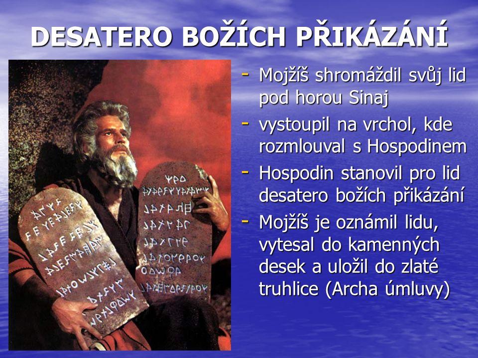 DESATERO BOŽÍCH PŘIKÁZÁNÍ - Mojžíš shromáždil svůj lid pod horou Sinaj - vystoupil na vrchol, kde rozmlouval s Hospodinem - Hospodin stanovil pro lid desatero božích přikázání - Mojžíš je oznámil lidu, vytesal do kamenných desek a uložil do zlaté truhlice (Archa úmluvy)