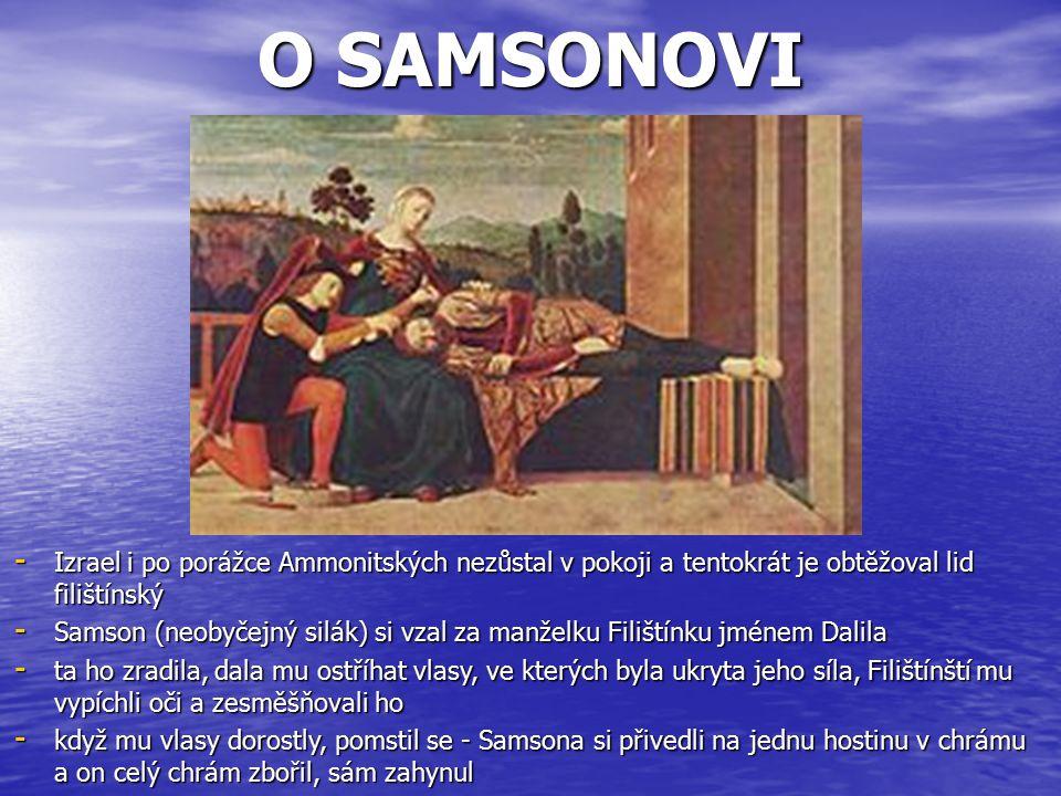 O SAMSONOVI - Izrael i po porážce Ammonitských nezůstal v pokoji a tentokrát je obtěžoval lid filištínský - Samson (neobyčejný silák) si vzal za manželku Filištínku jménem Dalila - ta ho zradila, dala mu ostříhat vlasy, ve kterých byla ukryta jeho síla, Filištínští mu vypíchli oči a zesměšňovali ho - když mu vlasy dorostly, pomstil se - Samsona si přivedli na jednu hostinu v chrámu a on celý chrám zbořil, sám zahynul