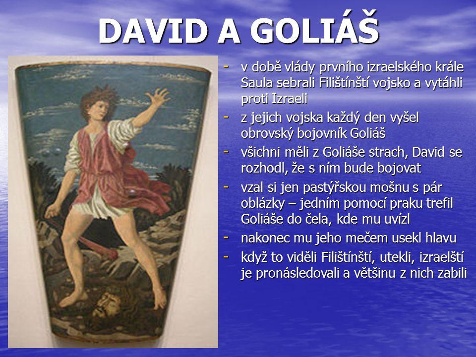 DAVID A GOLIÁŠ - v době vlády prvního izraelského krále Saula sebrali Filištínští vojsko a vytáhli proti Izraeli - z jejich vojska každý den vyšel obrovský bojovník Goliáš - všichni měli z Goliáše strach, David se rozhodl, že s ním bude bojovat - vzal si jen pastýřskou mošnu s pár oblázky – jedním pomocí praku trefil Goliáše do čela, kde mu uvízl - nakonec mu jeho mečem usekl hlavu - když to viděli Filištínští, utekli, izraelští je pronásledovali a většinu z nich zabili