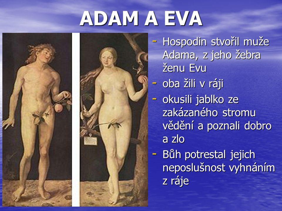 ADAM A EVA - Hospodin stvořil muže Adama, z jeho žebra ženu Evu - oba žili v ráji - okusili jablko ze zakázaného stromu vědění a poznali dobro a zlo - Bůh potrestal jejich neposlušnost vyhnáním z ráje