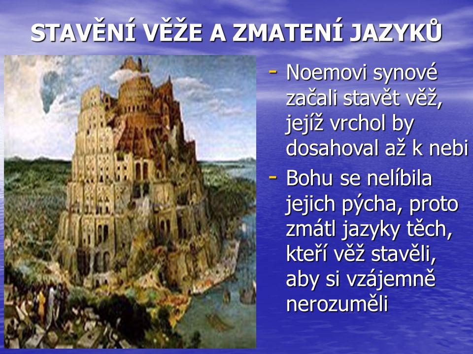 STAVĚNÍ VĚŽE A ZMATENÍ JAZYKŮ - Noemovi synové začali stavět věž, jejíž vrchol by dosahoval až k nebi - Bohu se nelíbila jejich pýcha, proto zmátl jazyky těch, kteří věž stavěli, aby si vzájemně nerozuměli