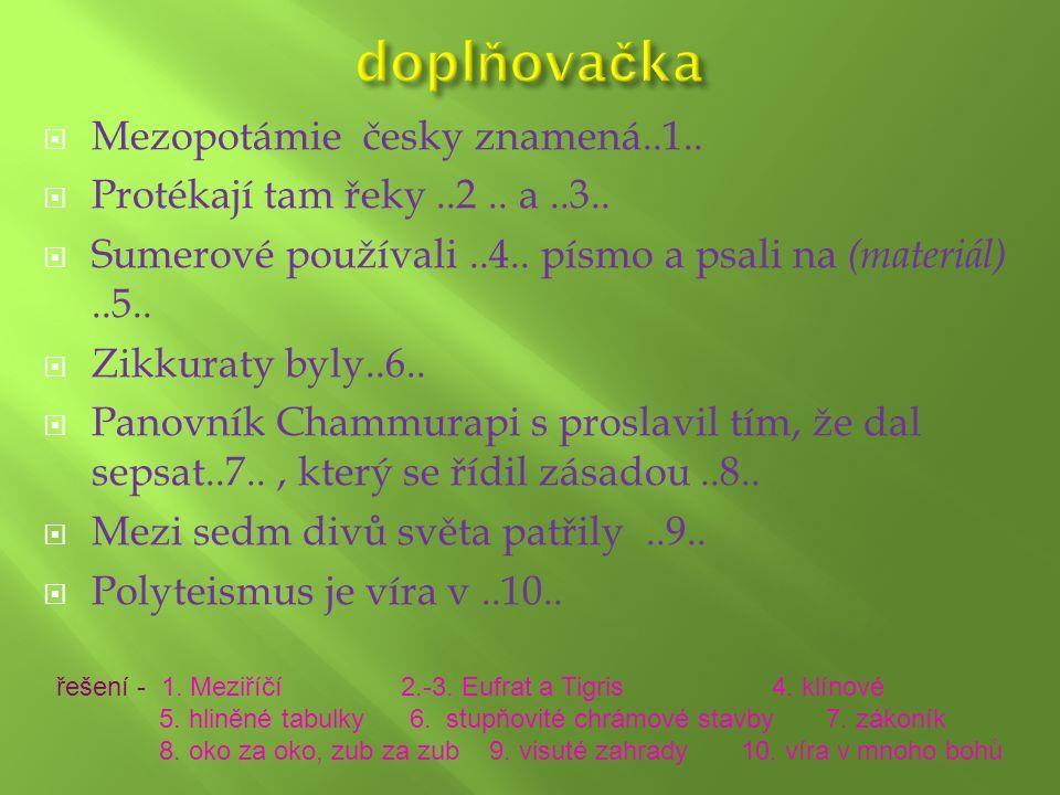  Mezopotámie česky znamená..1..  Protékají tam řeky..2.. a..3..  Sumerové používali..4.. písmo a psali na (materiál)..5..  Zikkuraty byly..6..  P