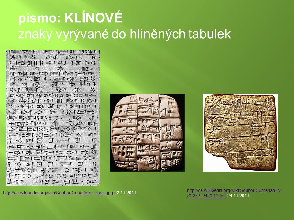 http://cs.wikipedia.org/wiki/Soubor:Cuneiform_script.jpghttp://cs.wikipedia.org/wiki/Soubor:Cuneiform_script.jpg 22.11.2011 písmo: KLÍNOVÉ znaky vyrývané do hliněných tabulek http://cs.wikipedia.org/wiki/Soubor:Sumerian_M S2272_2400BC.jpghttp://cs.wikipedia.org/wiki/Soubor:Sumerian_M S2272_2400BC.jpg 24.11.2011