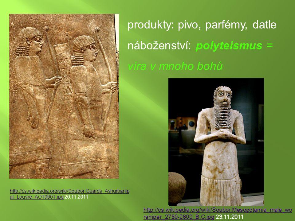 http://cs.wikipedia.org/wiki/Soubor:Guards_Ashurbanip al_Louvre_AO19901.jpghttp://cs.wikipedia.org/wiki/Soubor:Guards_Ashurbanip al_Louvre_AO19901.jpg 20.11.2011 produkty: pivo, parfémy, datle náboženství: polyteismus = víra v mnoho bohů http://cs.wikipedia.org/wiki/Soubor:Mesopotamia_male_wo rshiper_2750-2600_B.C.jpghttp://cs.wikipedia.org/wiki/Soubor:Mesopotamia_male_wo rshiper_2750-2600_B.C.jpg 23.11.2011