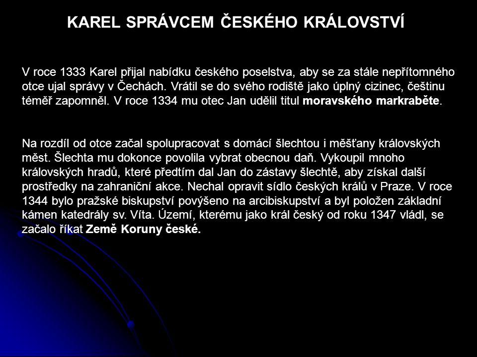 KAREL SPRÁVCEM ČESKÉHO KRÁLOVSTVÍ V roce 1333 Karel přijal nabídku českého poselstva, aby se za stále nepřítomného otce ujal správy v Čechách. Vrátil