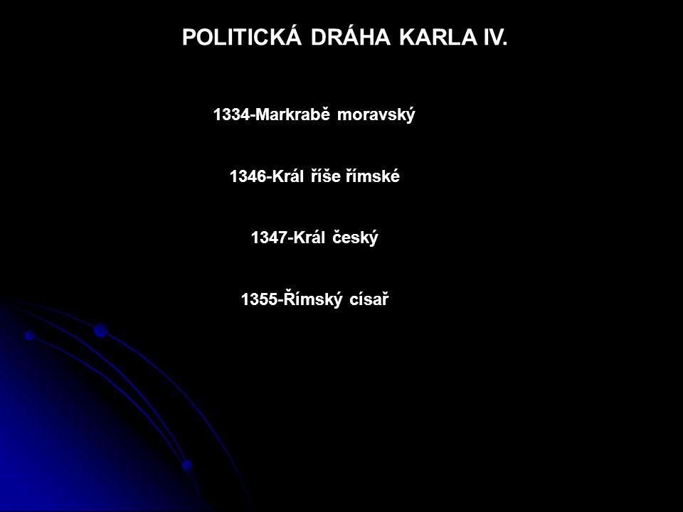POLITICKÁ DRÁHA KARLA IV. 1334-Markrabě moravský 1346-Král říše římské 1347-Král český 1355-Římský císař