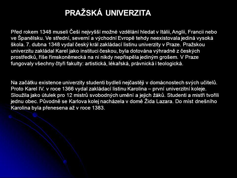 PRAŽSKÁ UNIVERZITA Před rokem 1348 museli Češi nejvyšší možné vzdělání hledat v Itálii, Anglii, Francii nebo ve Španělsku. Ve střední, severní a výcho