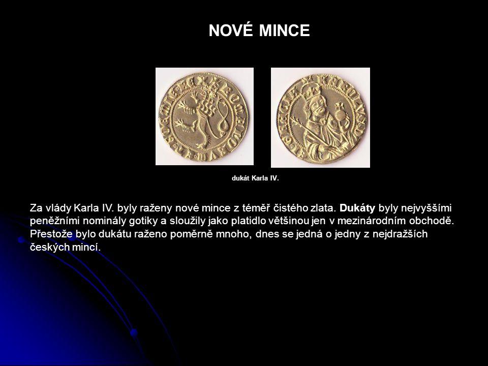 NOVÉ MINCE Za vlády Karla IV. byly raženy nové mince z téměř čistého zlata. Dukáty byly nejvyššími peněžními nominály gotiky a sloužily jako platidlo