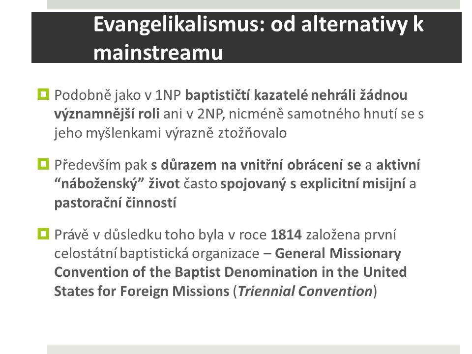 Evangelikalismus: od alternativy k mainstreamu  Podobně jako v 1NP baptističtí kazatelé nehráli žádnou významnější roli ani v 2NP, nicméně samotného hnutí se s jeho myšlenkami výrazně ztožňovalo  Především pak s důrazem na vnitřní obrácení se a aktivní náboženský život často spojovaný s explicitní misijní a pastorační činností  Právě v důsledku toho byla v roce 1814 založena první celostátní baptistická organizace – General Missionary Convention of the Baptist Denomination in the United States for Foreign Missions (Triennial Convention)