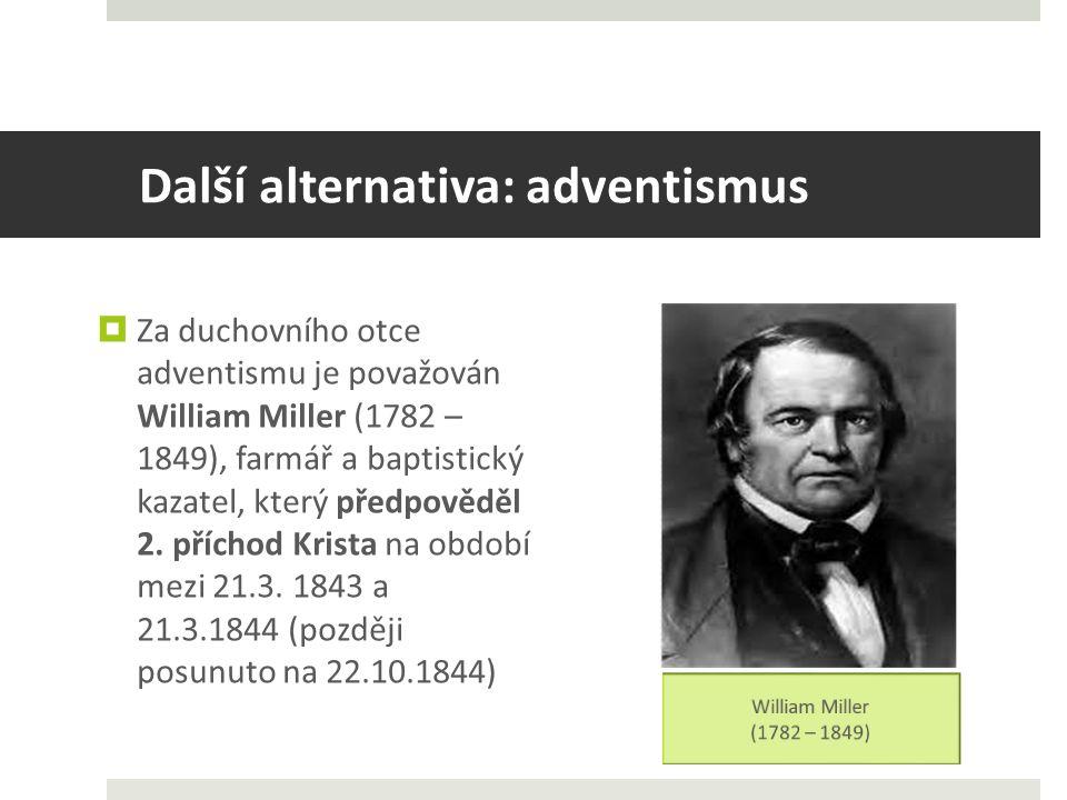 Další alternativa: adventismus  Za duchovního otce adventismu je považován William Miller (1782 – 1849), farmář a baptistický kazatel, který předpověděl 2.