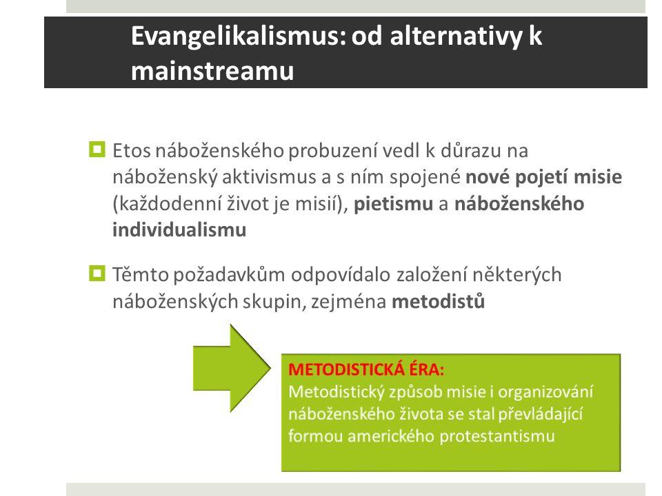 Evangelikalismus: od alternativy k mainstreamu  Etos náboženského probuzení vedl k důrazu na náboženský aktivismus a s ním spojené nové pojetí misie (každodenní život je misií), pietismu a náboženského individualismu  Těmto požadavkům odpovídalo založení některých náboženských skupin, zejména metodistů