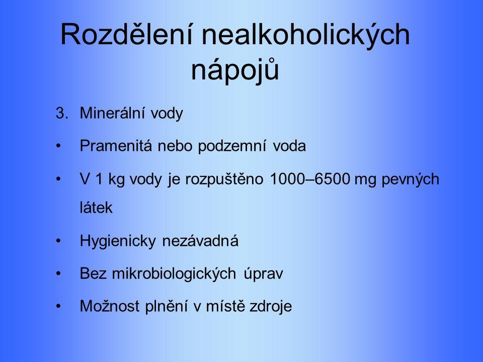 Rozdělení nealkoholických nápojů 3.Minerální vody Pramenitá nebo podzemní voda V 1 kg vody je rozpuštěno 1000–6500 mg pevných látek Hygienicky nezávadná Bez mikrobiologických úprav Možnost plnění v místě zdroje