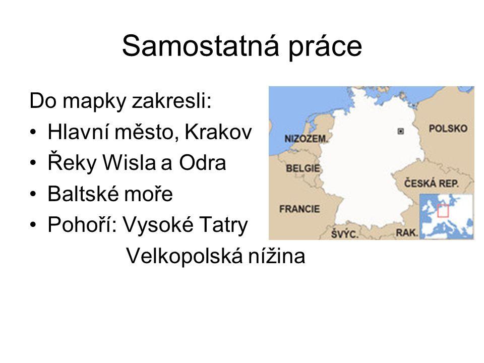 Samostatná práce Do mapky zakresli: Hlavní město, Krakov Řeky Wisla a Odra Baltské moře Pohoří: Vysoké Tatry Velkopolská nížina
