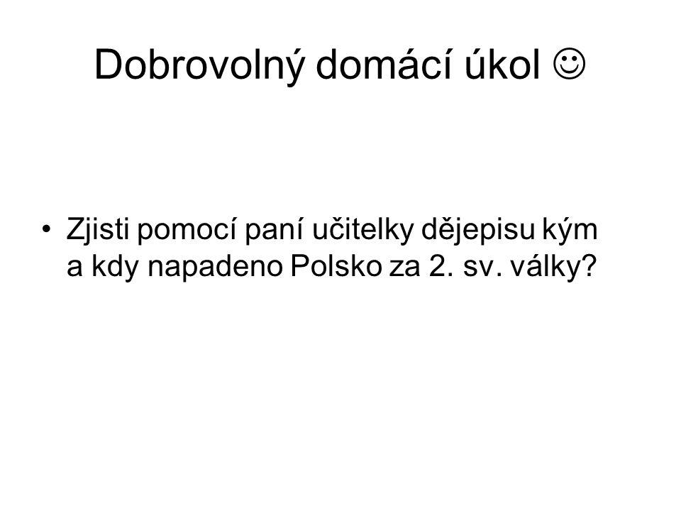Dobrovolný domácí úkol Zjisti pomocí paní učitelky dějepisu kým a kdy napadeno Polsko za 2. sv. války?