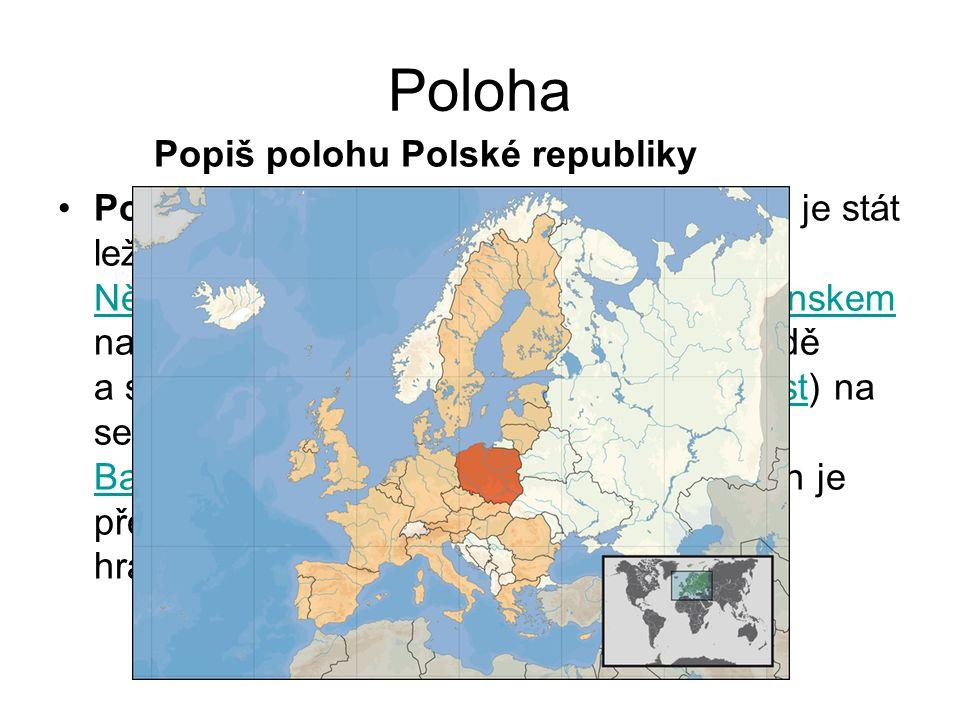Poloha Popiš polohu Polské republiky Polsko, oficiální název Polská republika, je stát ležící ve střední Evropě. Polsko hraničí s Německem na západě,