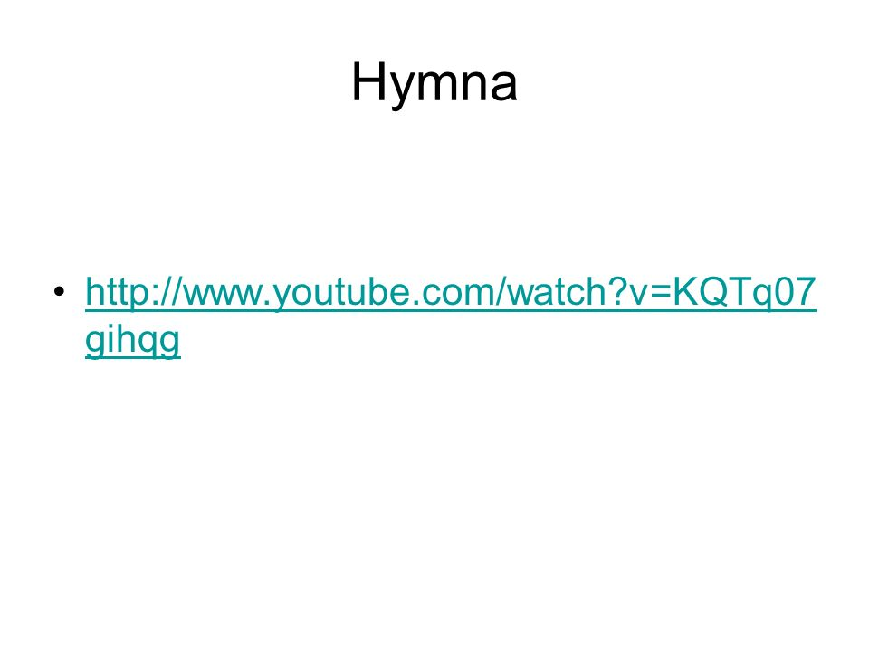 Hymna http://www.youtube.com/watch v=KQTq07 gihqghttp://www.youtube.com/watch v=KQTq07 gihqg