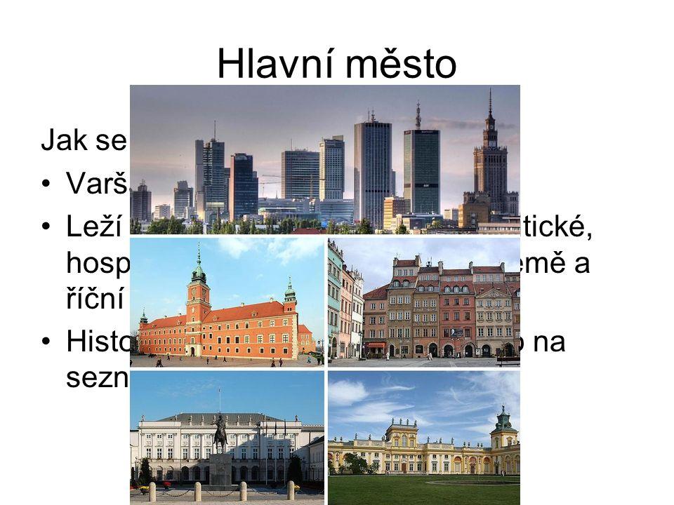 Hlavní město Jak se jmenuje hl.město Polska? Varšava Leží na V země na řece Visla. Politické, hospodářské a kulturní centrum země a říční přístav. His