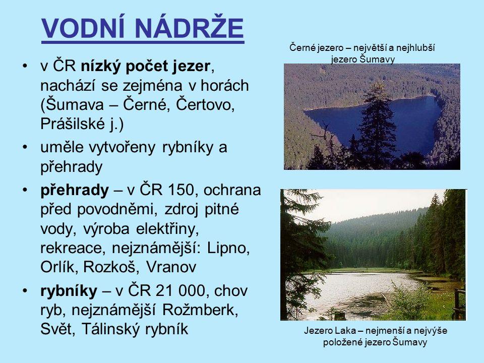 VODNÍ NÁDRŽE v ČR nízký počet jezer, nachází se zejména v horách (Šumava – Černé, Čertovo, Prášilské j.) uměle vytvořeny rybníky a přehrady přehrady – v ČR 150, ochrana před povodněmi, zdroj pitné vody, výroba elektřiny, rekreace, nejznámější: Lipno, Orlík, Rozkoš, Vranov rybníky – v ČR 21 000, chov ryb, nejznámější Rožmberk, Svět, Tálinský rybník Černé jezero – největší a nejhlubší jezero Šumavy Jezero Laka – nejmenší a nejvýše položené jezero Šumavy
