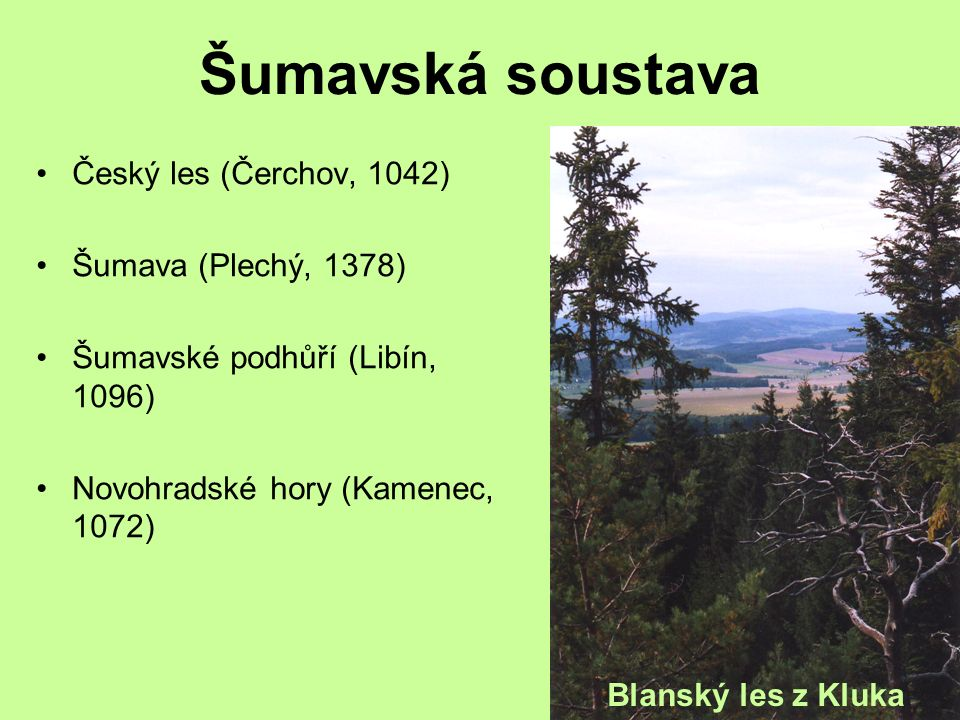 Šumavská soustava Český les (Čerchov, 1042) Šumava (Plechý, 1378) Šumavské podhůří (Libín, 1096) Novohradské hory (Kamenec, 1072) Blanský les z Kluka