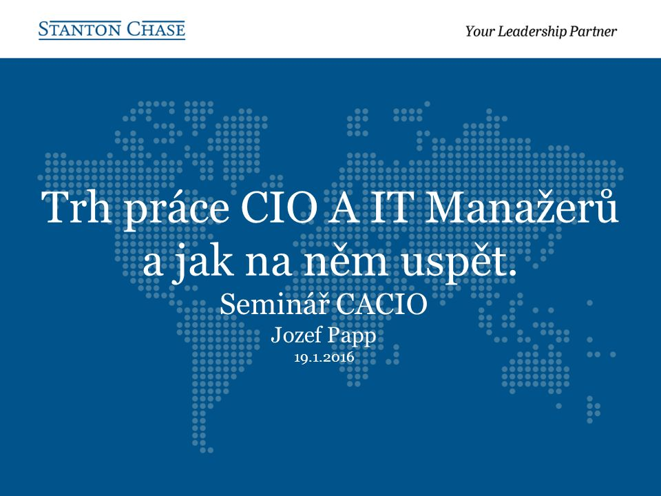 Trh práce CIO A IT Manažerů a jak na něm uspět. Seminář CACIO Jozef Papp 19.1.2016