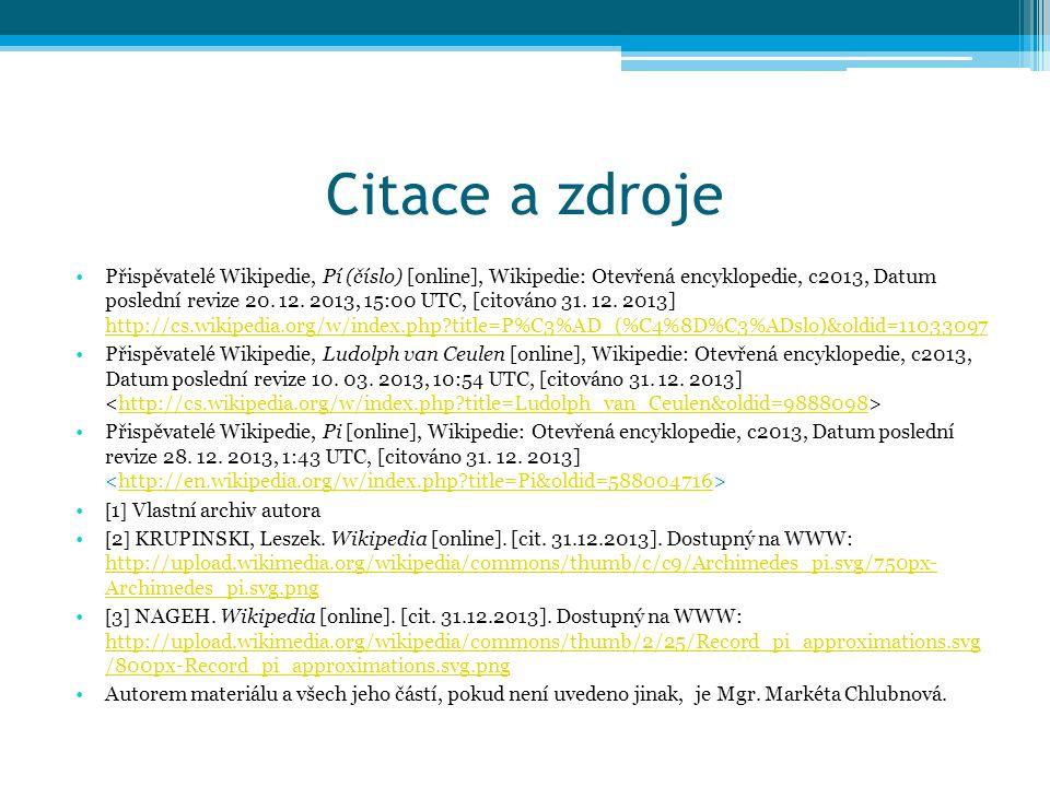 Citace a zdroje Přispěvatelé Wikipedie, Pí (číslo) [online], Wikipedie: Otevřená encyklopedie, c2013, Datum poslední revize 20.