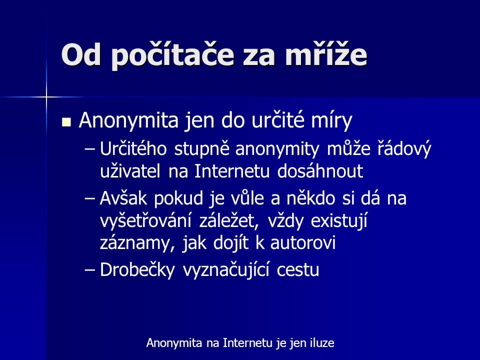 Od počítače za mříže Anonymita jen do určité míry – –Určitého stupně anonymity může řádový uživatel na Internetu dosáhnout – –Avšak pokud je vůle a ně