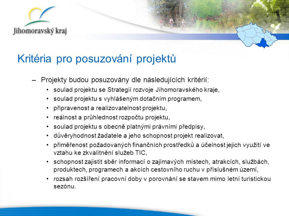 Kritéria pro posuzování projektů –Projekty budou posuzovány dle následujících kritérií: soulad projektu se Strategií rozvoje Jihomoravského kraje, soulad projektu s vyhlášeným dotačním programem, připravenost a realizovatelnost projektu, reálnost a průhlednost rozpočtu projektu, soulad projektu s obecně platnými právními předpisy, důvěryhodnost žadatele a jeho schopnost projekt realizovat, přiměřenost požadovaných finančních prostředků a účelnost jejich využití ve vztahu ke zkvalitnění služeb TIC, schopnost zajistit sběr informací o zajímavých místech, atrakcích, službách, produktech, programech a akcích cestovního ruchu v příslušném území, rozsah rozšíření pracovní doby v porovnání se stavem mimo letní turistickou sezónu.
