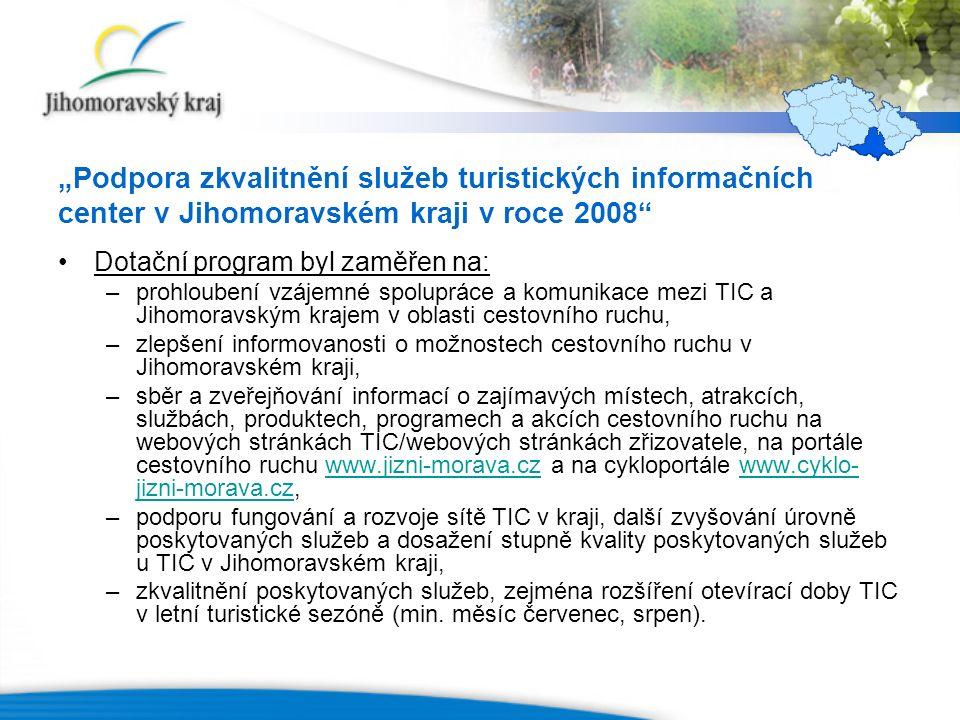 """""""Podpora zkvalitnění služeb turistických informačních center v Jihomoravském kraji v roce 2008 Dotační program byl zaměřen na: –prohloubení vzájemné spolupráce a komunikace mezi TIC a Jihomoravským krajem v oblasti cestovního ruchu, –zlepšení informovanosti o možnostech cestovního ruchu v Jihomoravském kraji, –sběr a zveřejňování informací o zajímavých místech, atrakcích, službách, produktech, programech a akcích cestovního ruchu na webových stránkách TIC/webových stránkách zřizovatele, na portále cestovního ruchu www.jizni-morava.cz a na cykloportále www.cyklo- jizni-morava.cz,www.jizni-morava.czwww.cyklo- jizni-morava.cz –podporu fungování a rozvoje sítě TIC v kraji, další zvyšování úrovně poskytovaných služeb a dosažení stupně kvality poskytovaných služeb u TIC v Jihomoravském kraji, –zkvalitnění poskytovaných služeb, zejména rozšíření otevírací doby TIC v letní turistické sezóně (min."""
